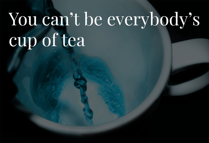 You Can't Be Everybody's Cup of Tea.